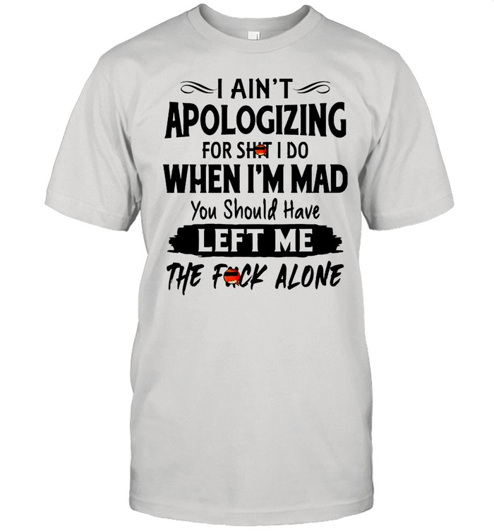 I Aint Apologizing For Shit I Do When Im Mad You Should Have Left Me The Fuck Alone shirt Classic Men's T-shirt