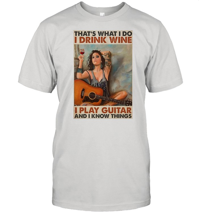 Girl Guitarist Drink That's What I Do I Drink Wine I Play Guitar And I Know Things shirt Classic Men's T-shirt