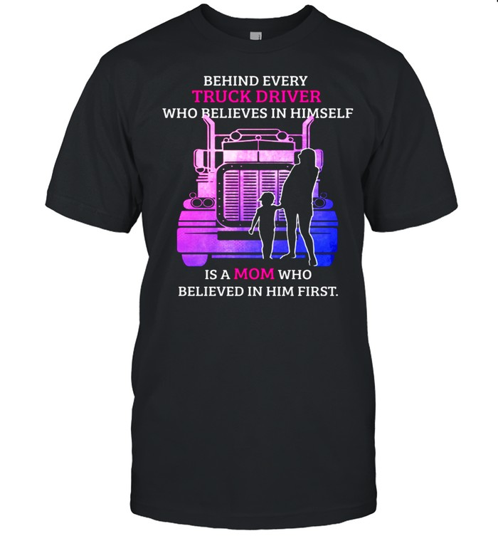 Behind Every TRuck Driver Who Believes In Himself Is A Mom Who Believed In Him First shirt Classic Men's T-shirt