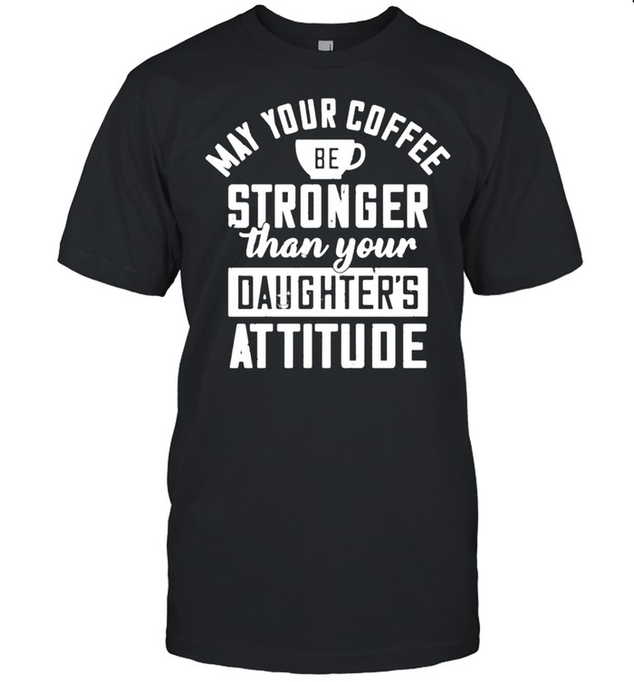 May your coffee be stronger than your daughters attitude shirt Classic Men's T-shirt