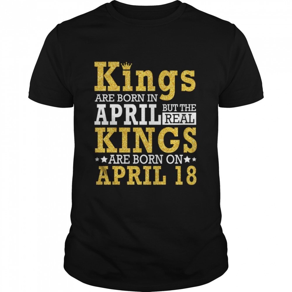 Kings Are Born In April The Real Kings Are Born On April 18 shirt Classic Men's T-shirt