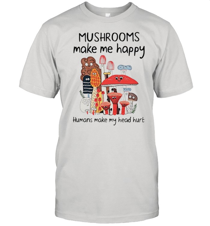 Mushrooms make me happy humans make my head hurt shirt Classic Men's T-shirt