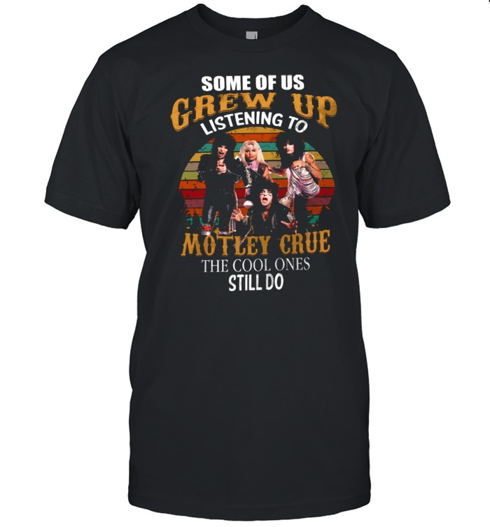 Some Of Us Grew Up Listening To Motley Grue The Cool Ones Still Do shirt Classic Men's T-shirt