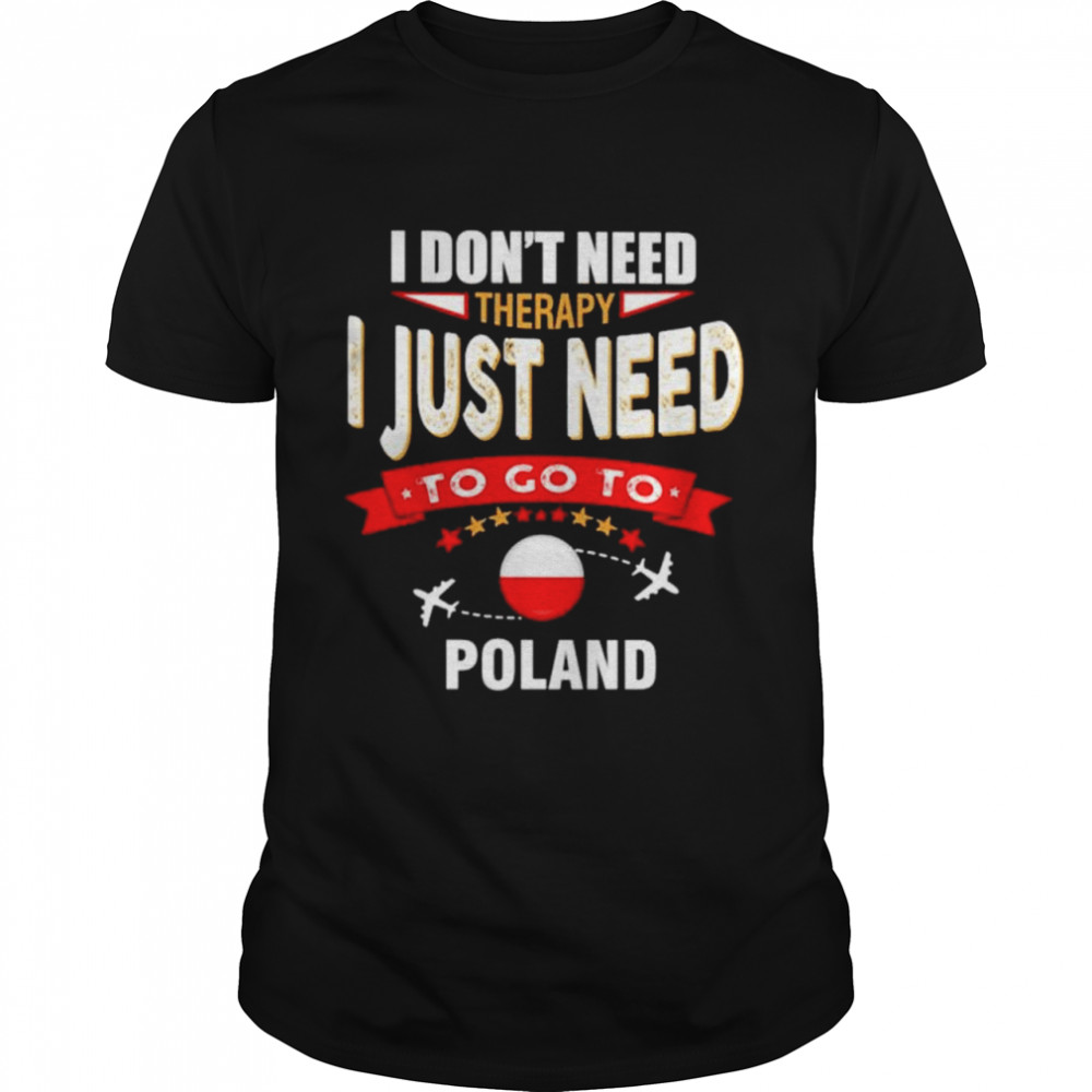 I dont need therapy I just need to go to Poland shirt Classic Men's T-shirt