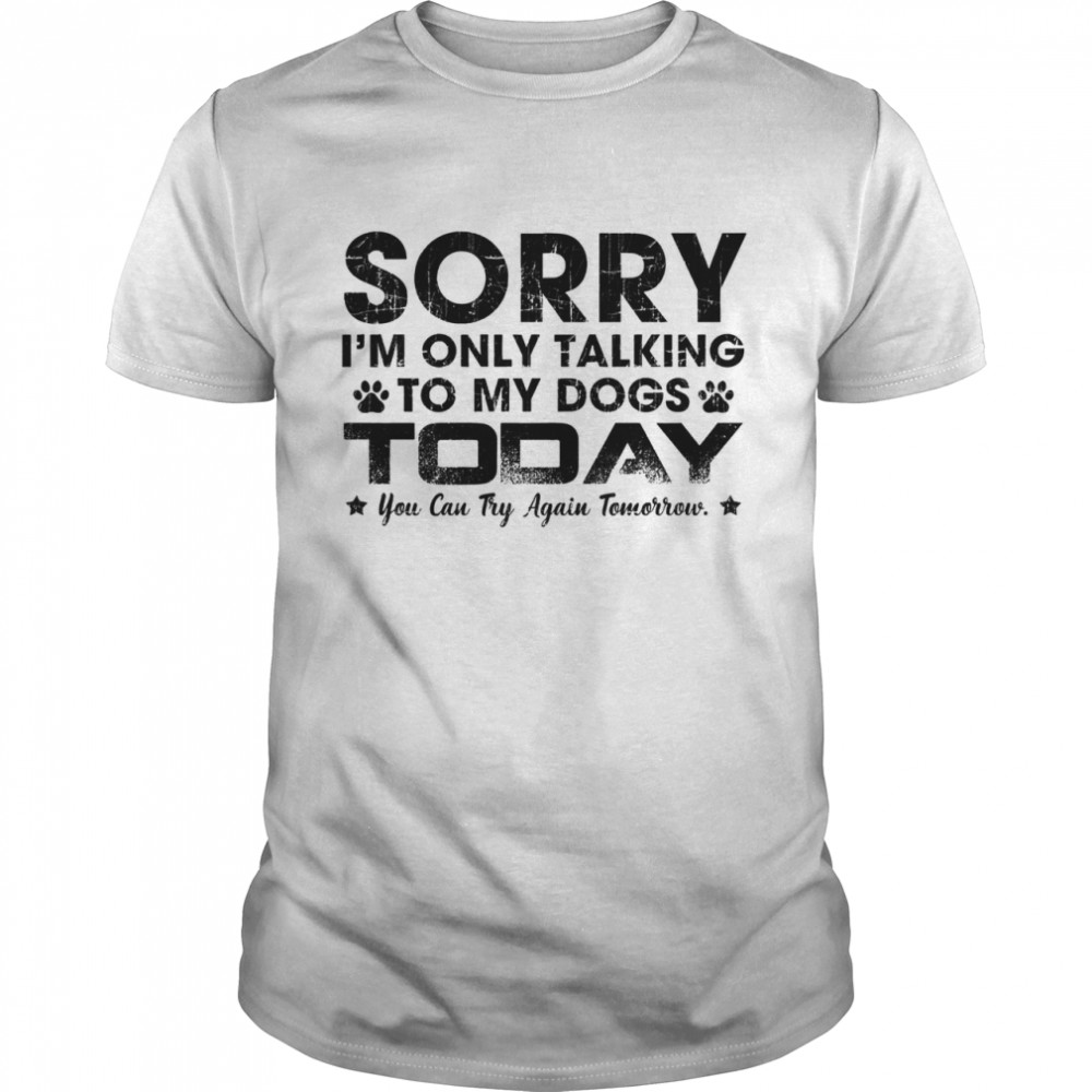 Sorry Im only talking to my dogs today you can try again tomorrow shirt Classic Men's T-shirt