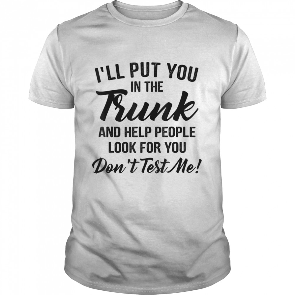 I'll put you in the trunk and help people look for you  Classic Men's T-shirt