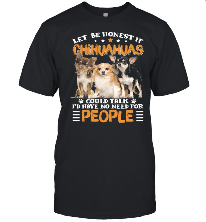 Let Be Honest If Chihuahuas Could Talk Id Have No Need For People shirt Classic Men's T-shirt