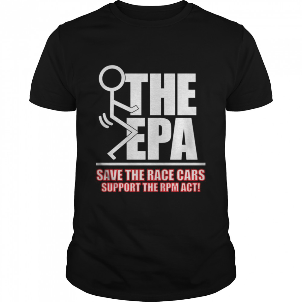 Fuck the EPA save the race cars support the RPM act shirt Classic Men's T-shirt