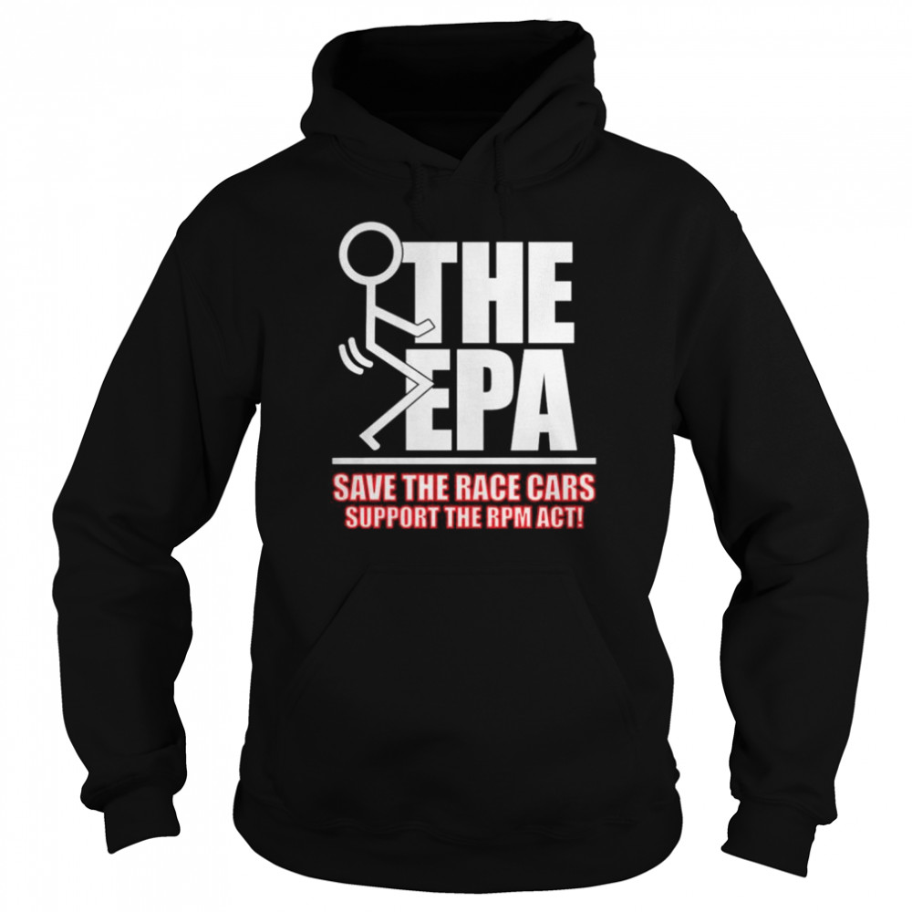 Fuck the EPA save the race cars support the RPM act shirt Unisex Hoodie