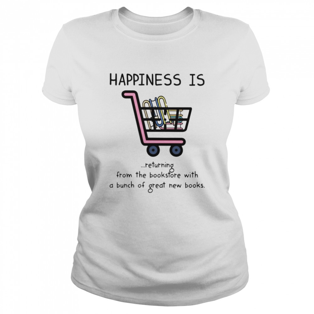 Happiness is returning from the bookstore with a bunch of great new books shirt Classic Women's T-shirt