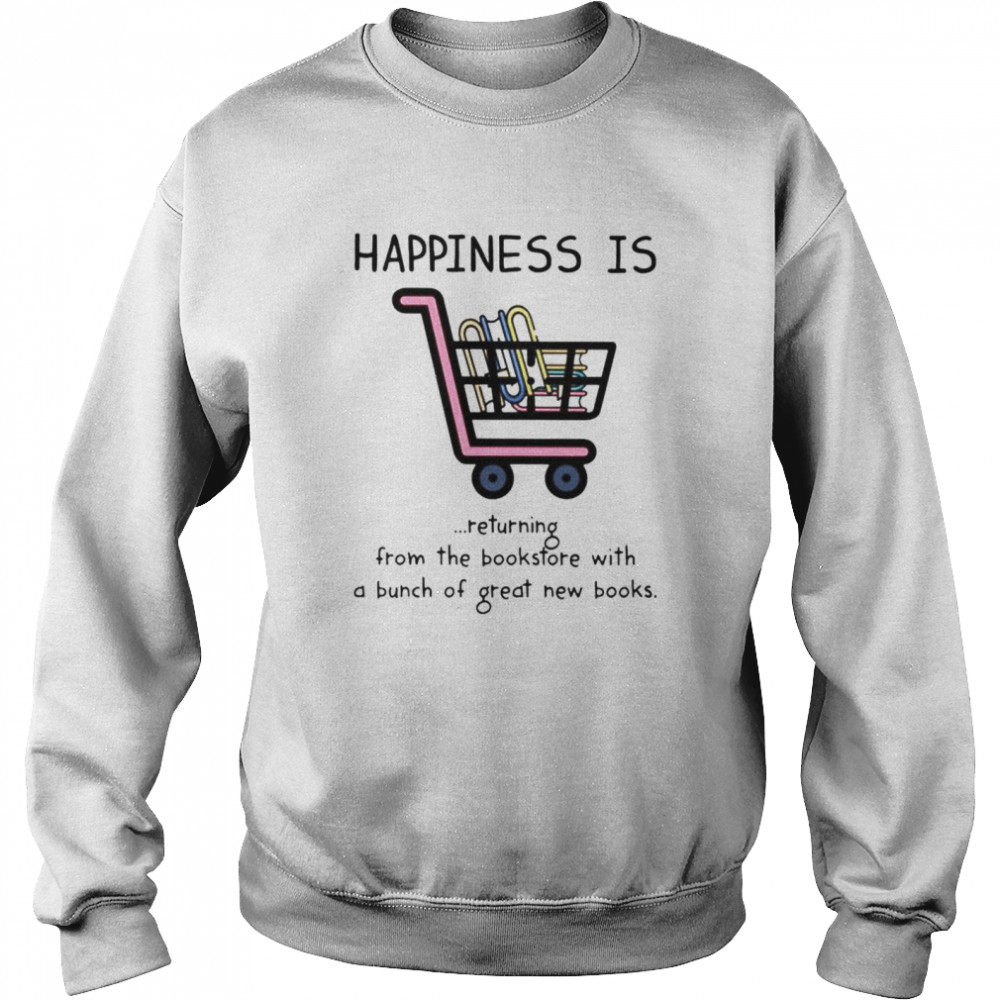 Happiness is returning from the bookstore with a bunch of great new books shirt Unisex Sweatshirt