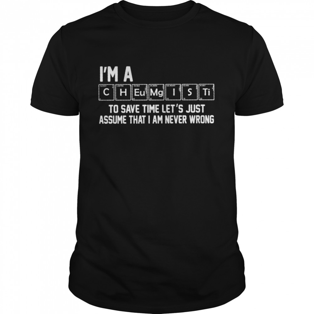 Im A Chemist To Save Time Lets Just Assume That I Am Never Wrong shirt Classic Men's T-shirt