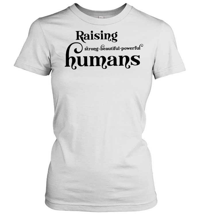 Lovely Raising Strong Beautiful Powerful Humans shirt Classic Women's T-shirt