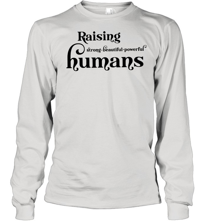Lovely Raising Strong Beautiful Powerful Humans shirt Long Sleeved T-shirt