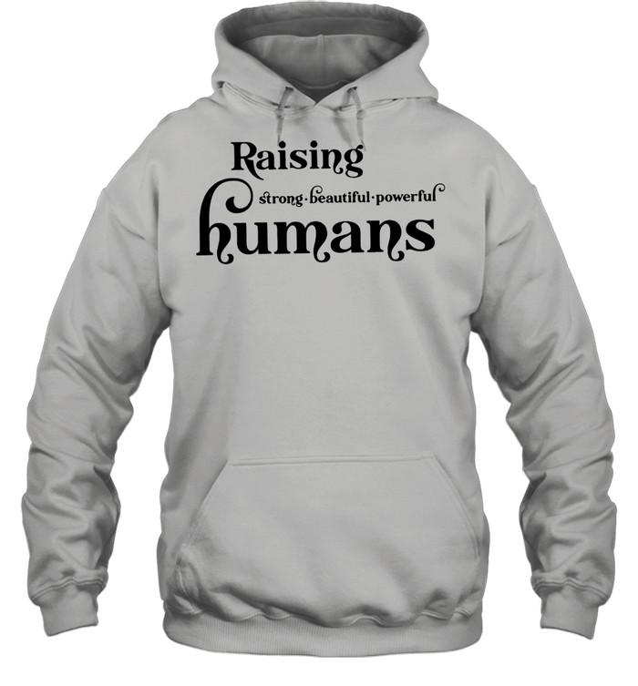Lovely Raising Strong Beautiful Powerful Humans shirt Unisex Hoodie