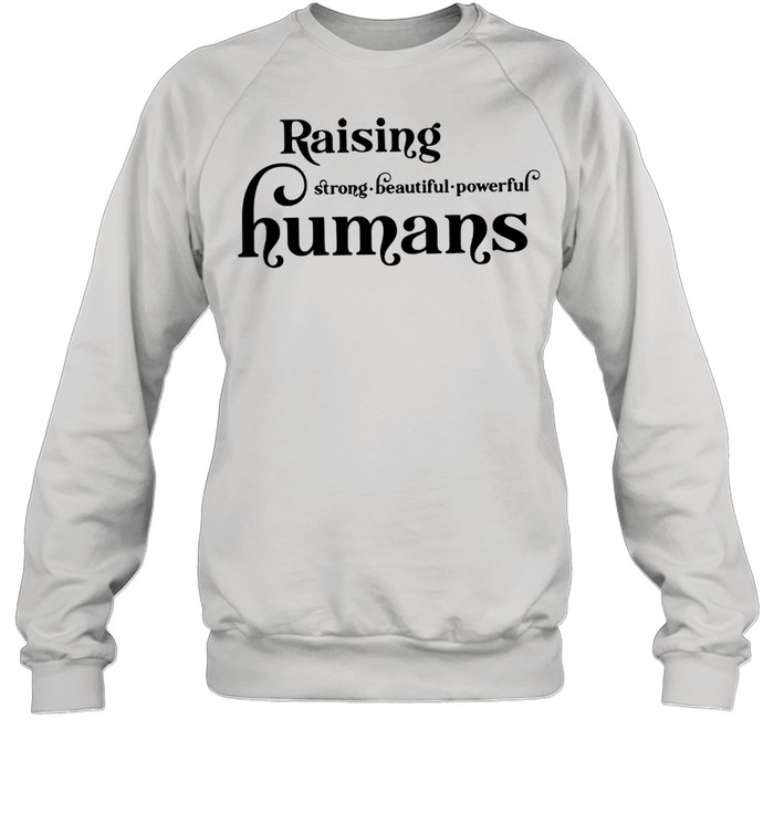 Lovely Raising Strong Beautiful Powerful Humans shirt Unisex Sweatshirt