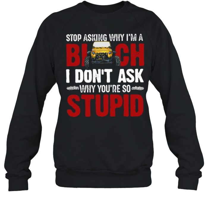 Jeep stop asking why I'm a bitch I don't ask why you're so why youre so stupid shirt Unisex Sweatshirt