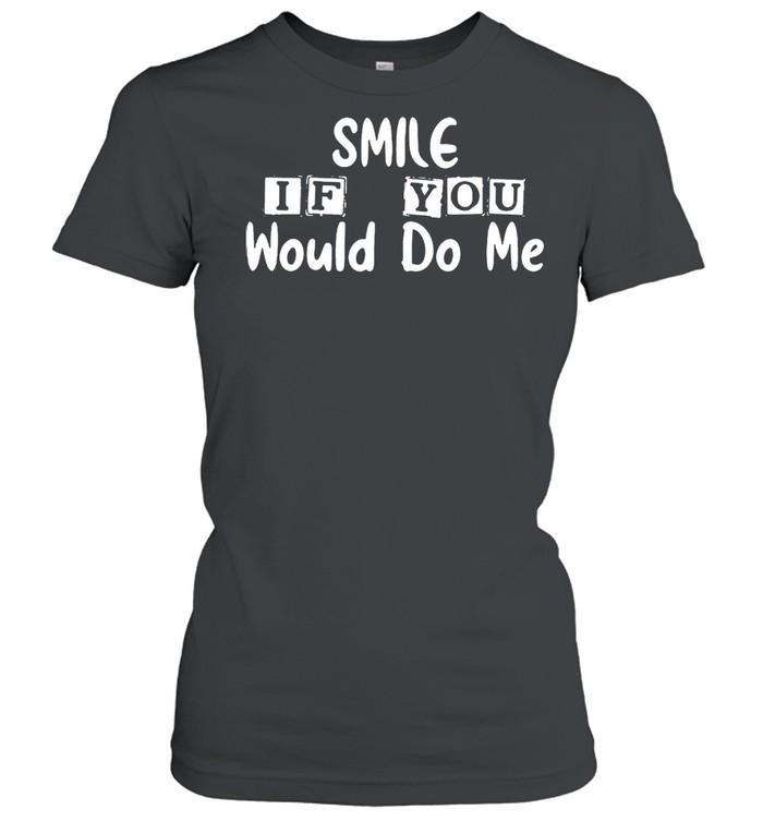 Smile if you would do Me shirt Classic Women's T-shirt