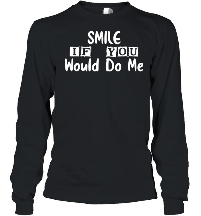 Smile if you would do Me shirt Long Sleeved T-shirt