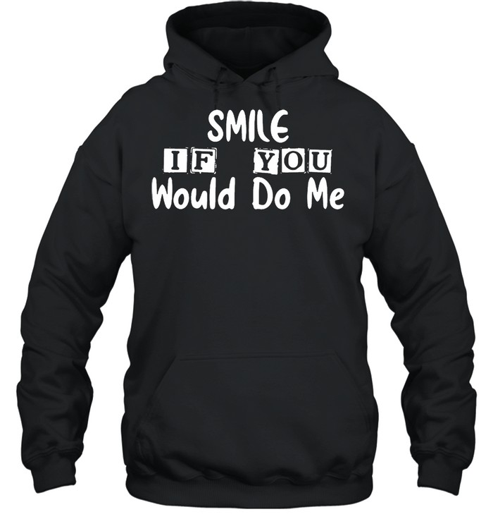 Smile if you would do Me shirt Unisex Hoodie