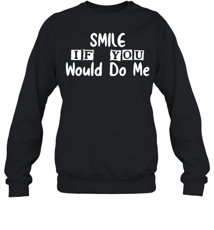 Smile if you would do Me shirt Unisex Sweatshirt