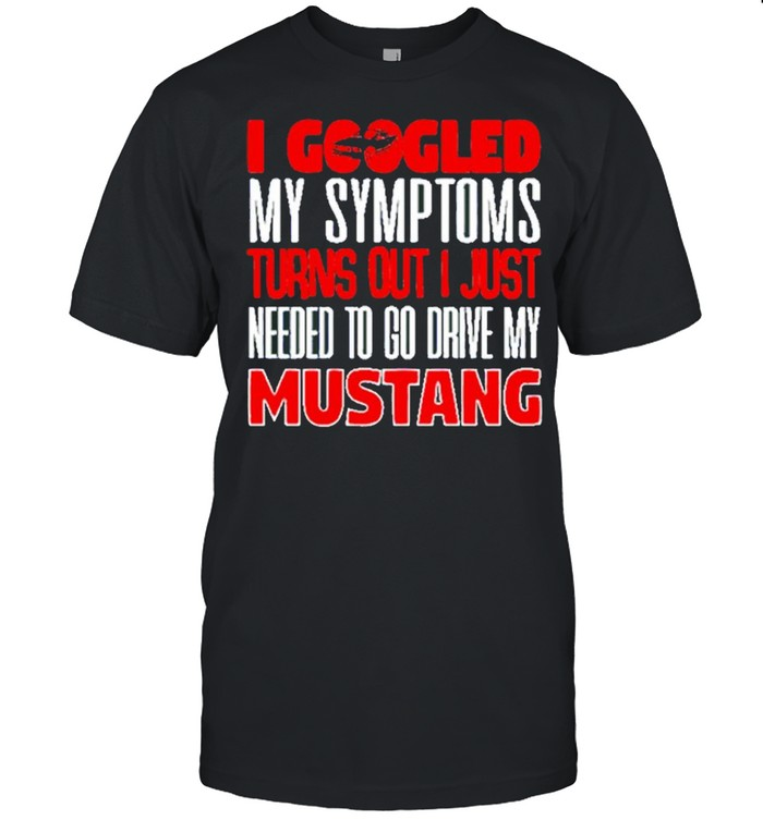 I Googled My Symptoms Turns Out I Just Needed To Go Drive My Mustang  Classic Men's T-shirt