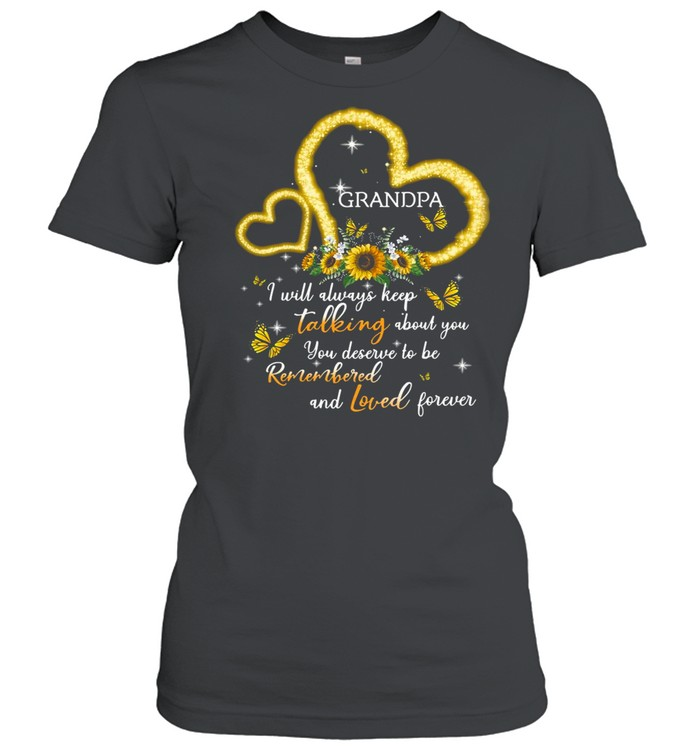 I Will Always Keep Talking About You You Deserve To Be Remembered And Loved Forever Grandpa T-shirt Classic Women's T-shirt