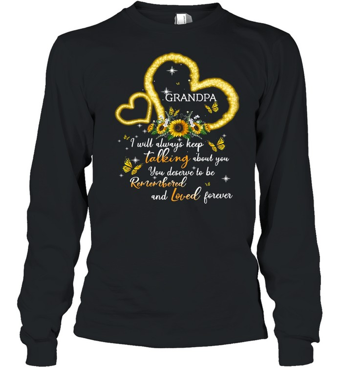 I Will Always Keep Talking About You You Deserve To Be Remembered And Loved Forever Grandpa T-shirt Long Sleeved T-shirt