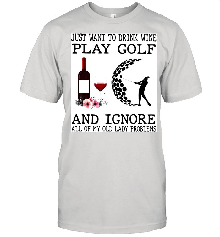 Just Want To Drink Wine Play Golf And Ignore All Of My Old Lady Problems  Classic Men's T-shirt