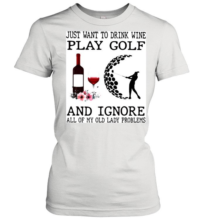 Just Want To Drink Wine Play Golf And Ignore All Of My Old Lady Problems  Classic Women's T-shirt