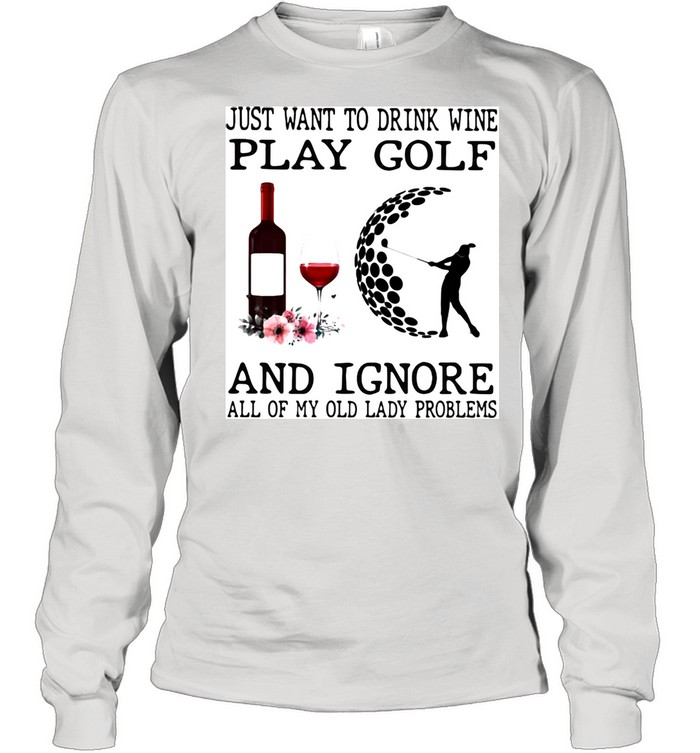 Just Want To Drink Wine Play Golf And Ignore All Of My Old Lady Problems  Long Sleeved T-shirt