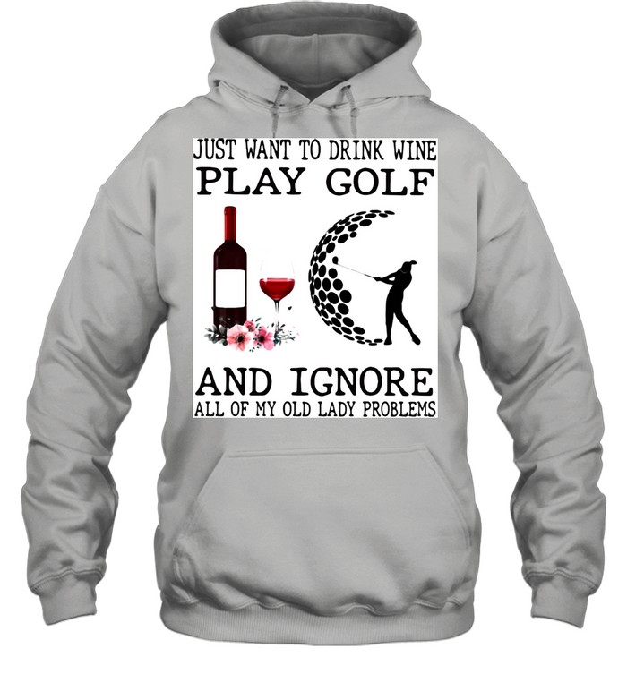 Just Want To Drink Wine Play Golf And Ignore All Of My Old Lady Problems  Unisex Hoodie