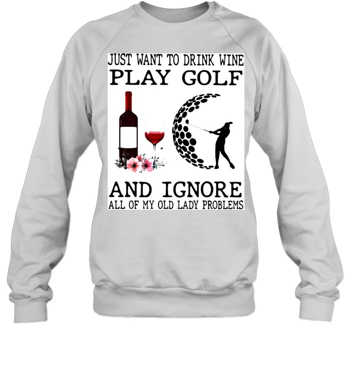 Just Want To Drink Wine Play Golf And Ignore All Of My Old Lady Problems  Unisex Sweatshirt