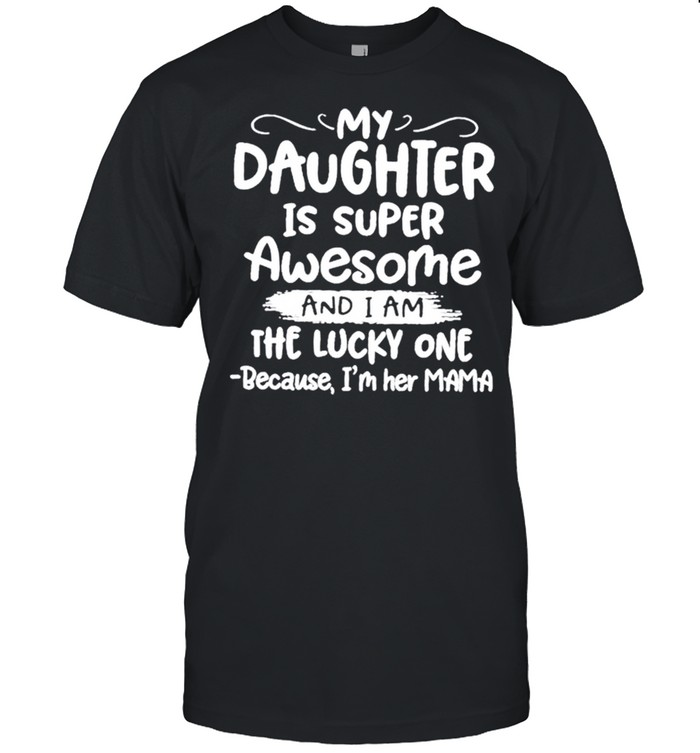 My daughter is super awesome and I am the lucky one because I'm her mama shirt Classic Men's T-shirt