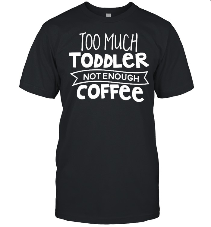 Too much toddler not enough coffee shirt Classic Men's T-shirt