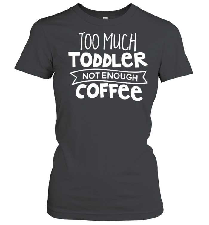 Too much toddler not enough coffee shirt Classic Women's T-shirt