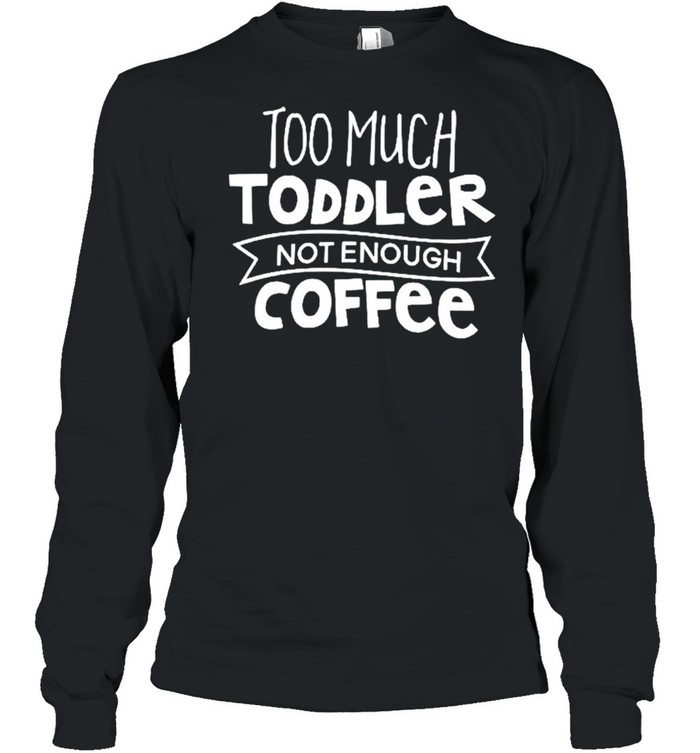 Too much toddler not enough coffee shirt Long Sleeved T-shirt