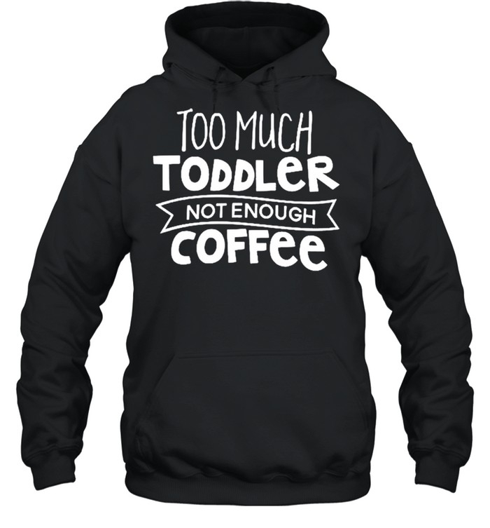 Too much toddler not enough coffee shirt Unisex Hoodie