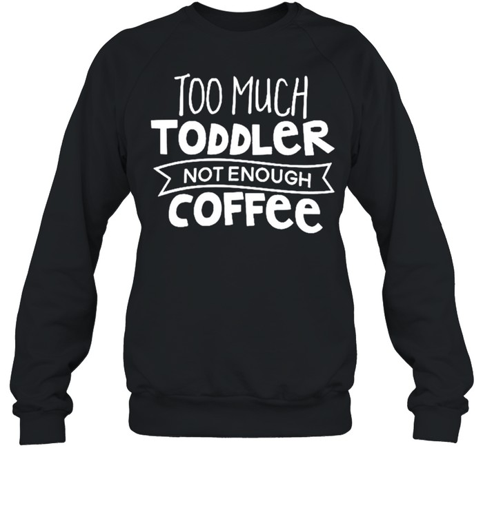 Too much toddler not enough coffee shirt Unisex Sweatshirt