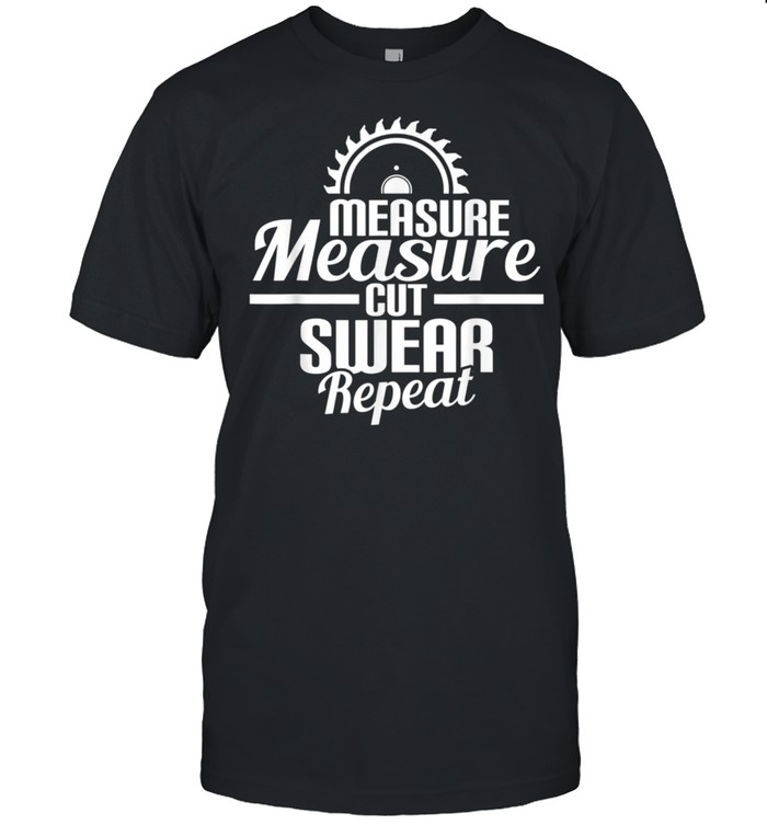 Measure Cut Swear Repeat Woodworking Woodworker  Classic Men's T-shirt
