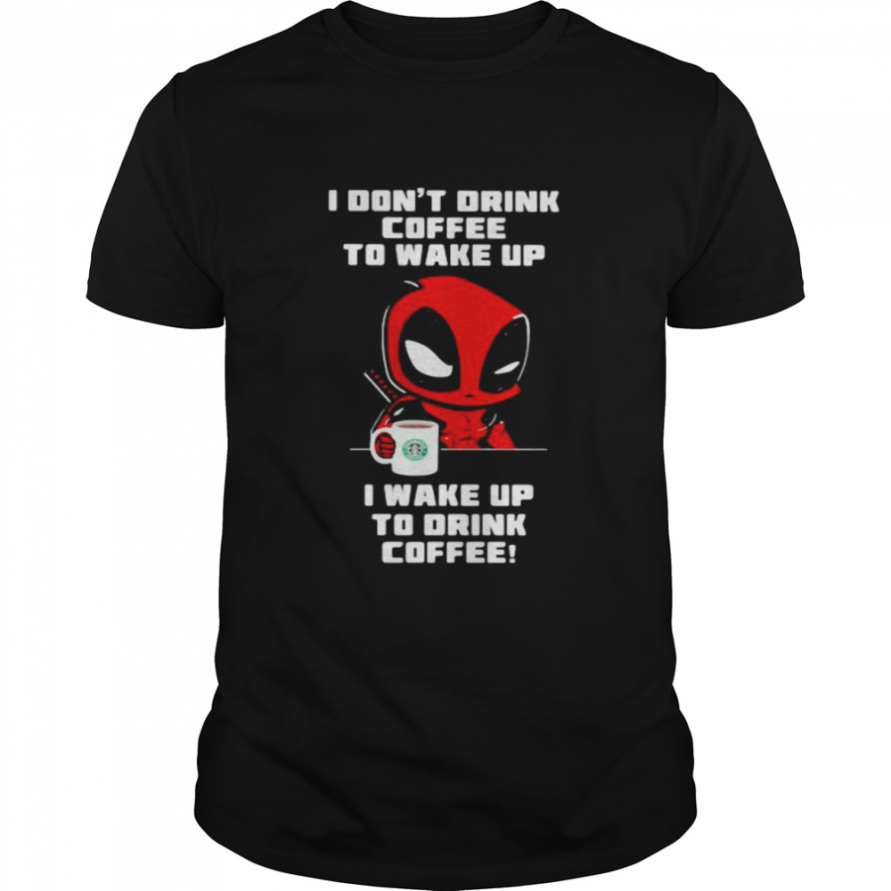 I Don't Drink Coffee To Wake Up T Wake Up To Drink Coffee Deadpool  Classic Men's T-shirt