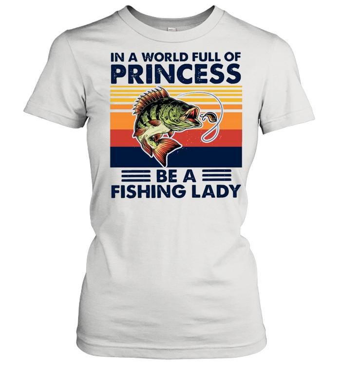 In A World Full Of Princess Be A Fishing Lady Vintage shirt Classic Women's T-shirt