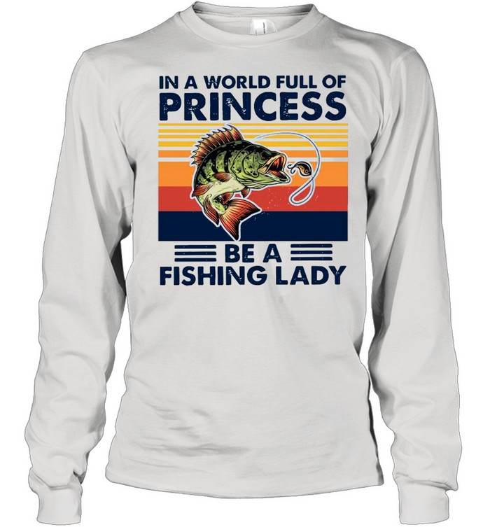 In A World Full Of Princess Be A Fishing Lady Vintage shirt Long Sleeved T-shirt