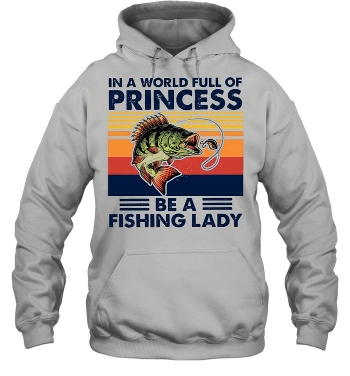 In A World Full Of Princess Be A Fishing Lady Vintage shirt Unisex Hoodie