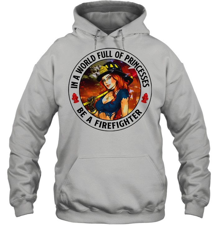 In a world full of princesses be a firefighter 2021 shirt Unisex Hoodie