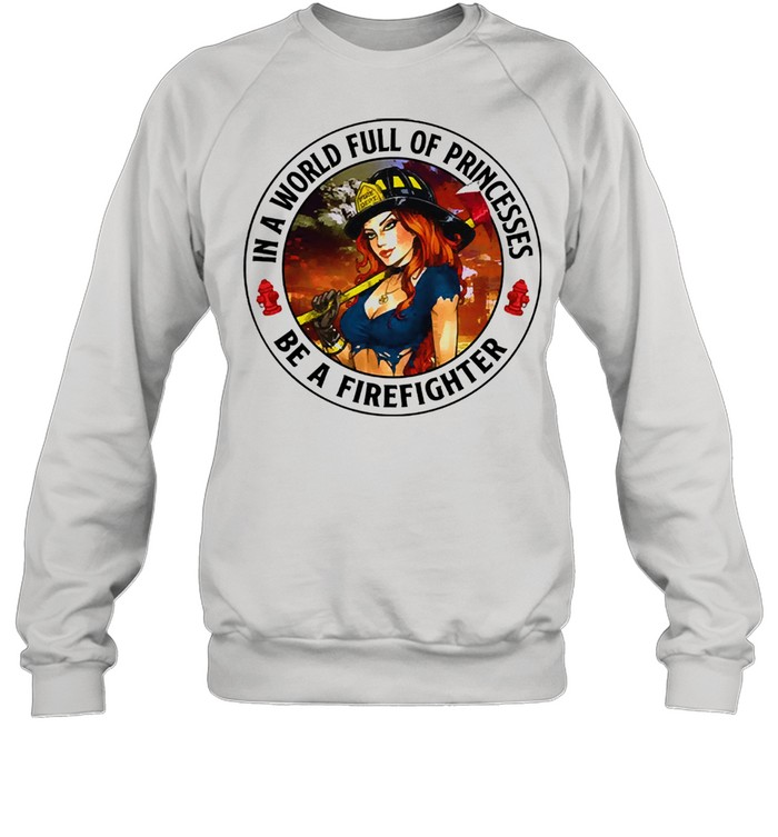 In a world full of princesses be a firefighter 2021 shirt Unisex Sweatshirt