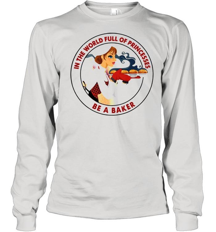 In The World Full Of Princesses Be A Baker Women's shirt Long Sleeved T-shirt