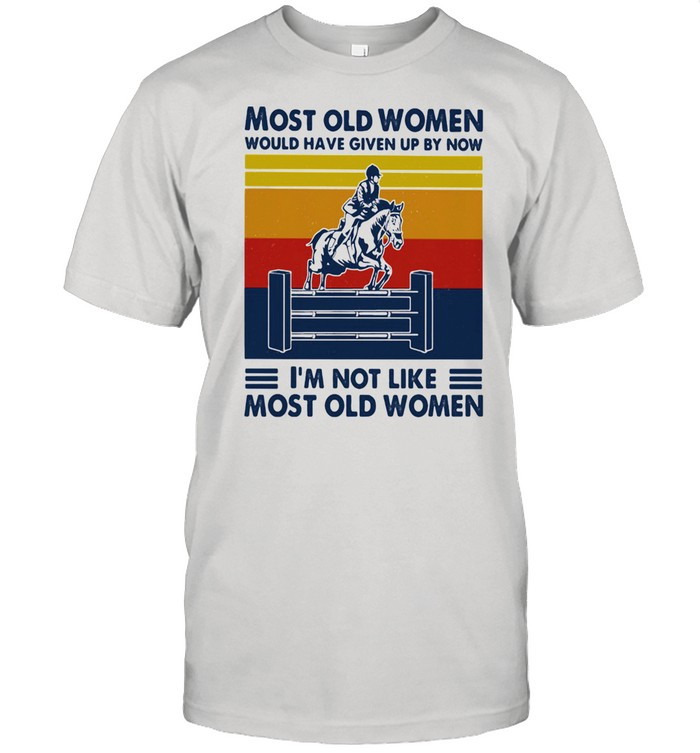Most Old Women Would Have Given Up By Now I'm Not Like Most Old Women Show Jumping Vintage  Classic Men's T-shirt