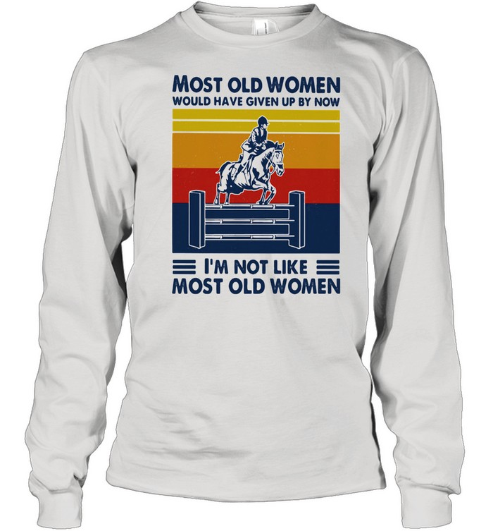Most Old Women Would Have Given Up By Now I'm Not Like Most Old Women Show Jumping Vintage  Long Sleeved T-shirt