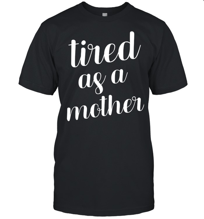 Tired As A Mother shirt Classic Men's T-shirt